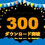 300ダウンロード